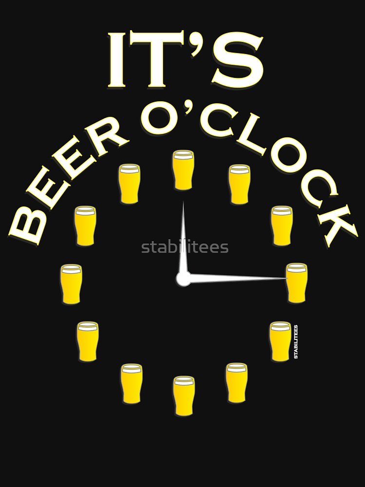 Quot It S Beer O Clock Quot T Shirt By Stabilitees Redbubble