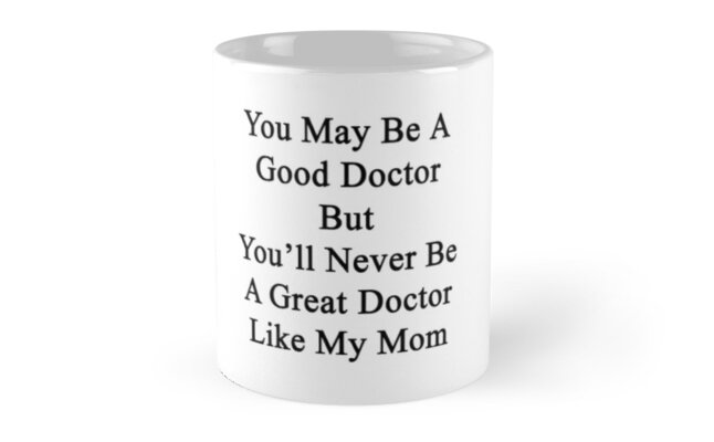 You May Be A Good Doctor But You'll Never Be A Great Doctor Like My Mom by supernova23