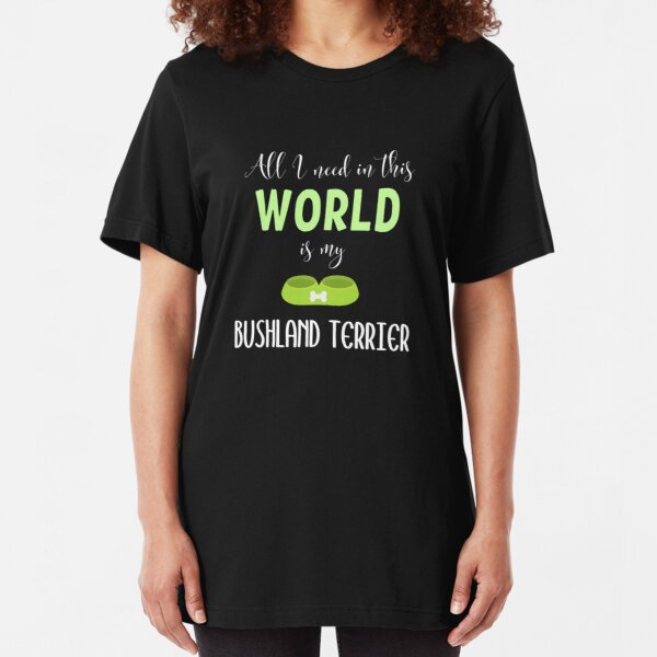 All I Need In This World Is My Bushland Terrier - Bushland Terrier Gift Idea Slim Fit T-Shirt