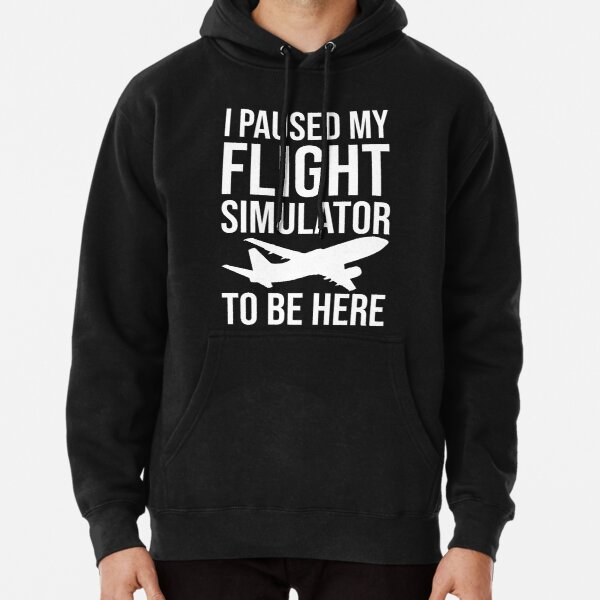 I Paused My Flight Simulator To Be Here Pullover Hoodie