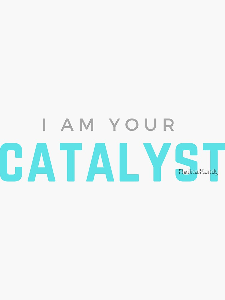I AM YOUR CATALYST by RetinalKandy