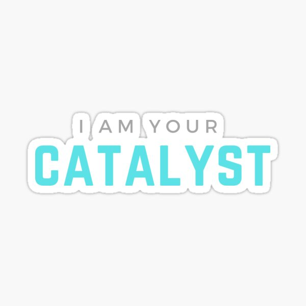 I AM YOUR CATALYST Sticker