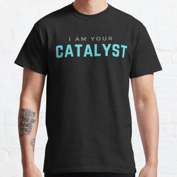 I AM YOUR CATALYST Classic T-Shirt