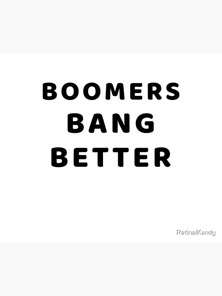 BOOMERS BANG BETTER by RetinalKandy