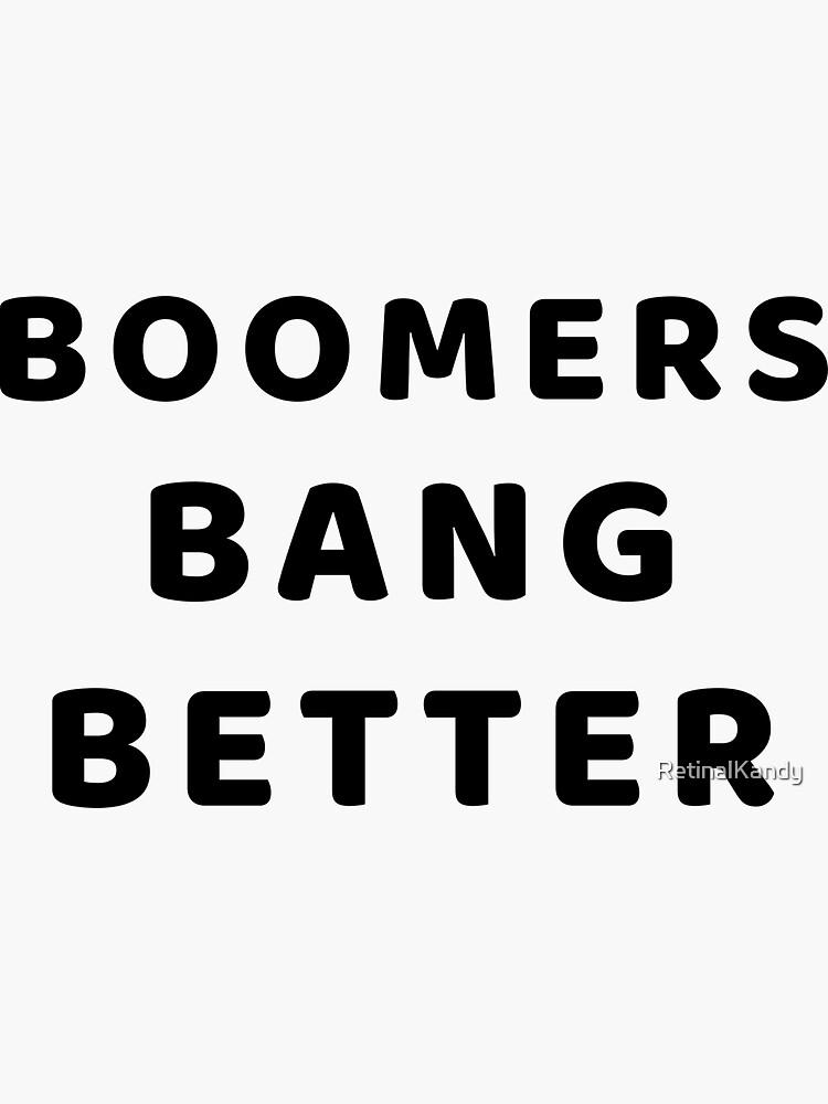 BOOMERS BANG BETTER by RetinalKandy