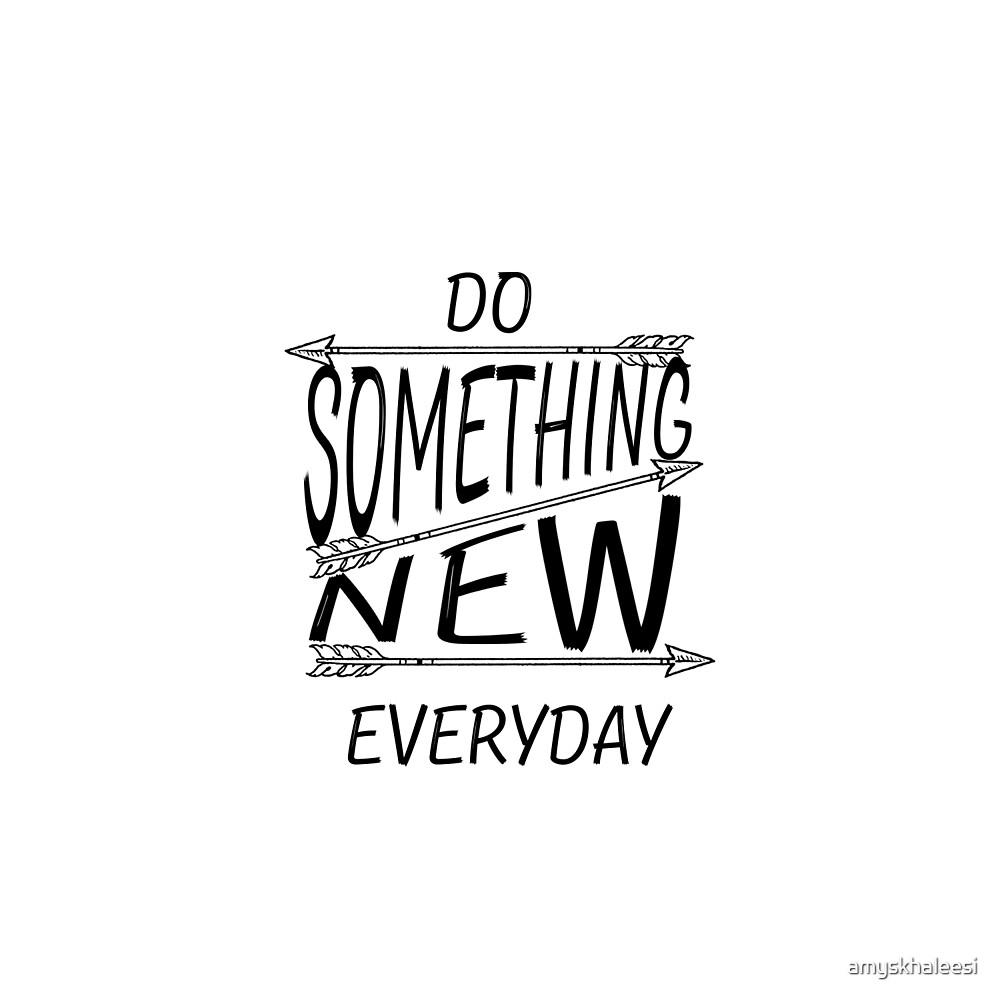 Do something new everyday by amyskhaleesi