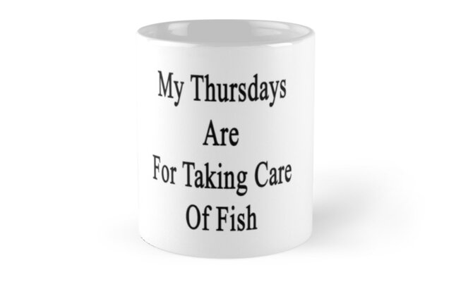 My Thursdays Are For Taking Care Of Fish by supernova23