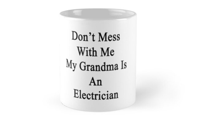 Don't Mess With Me My Grandma Is An Electrician  by supernova23