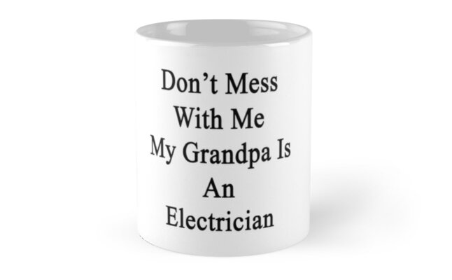 Don't Mess With Me My Grandpa Is An Electrician  by supernova23