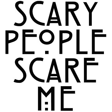 Scary People Scare Me by RoganArt