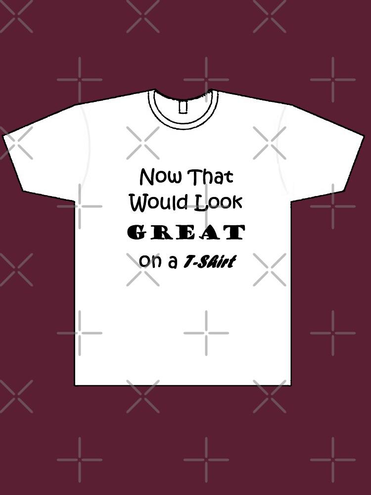 'Great on a T-Shirt' by pauljamesfarr