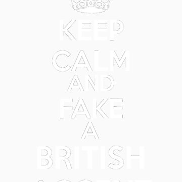 Keep Calm and Fake a British Accent by alexandramarieg