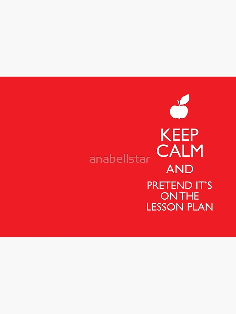 Keep Calm and Pretend it's on the Lesson Plan by anabellstar