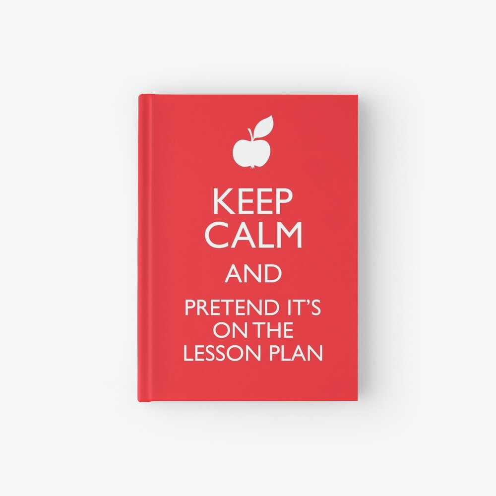Keep Calm and Pretend it's on the Lesson Plan Hardcover Journal
