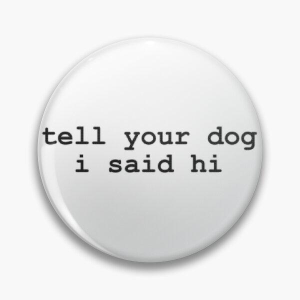tell your dog i said hi Pin