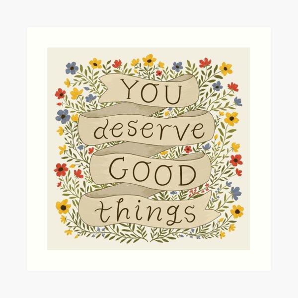 You Deserve Good Things Art Print