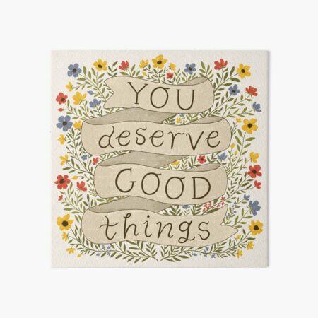 You Deserve Good Things Art Board Print