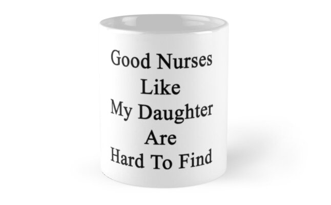 Good Nurses Like My Daughter Are Hard To Find  by supernova23