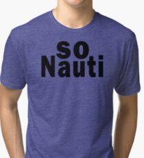So Nauti  Tri-blend T-Shirt
