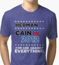 "Herman Cain - ""For and Against Everything"" Tri-blend T-Shirt"