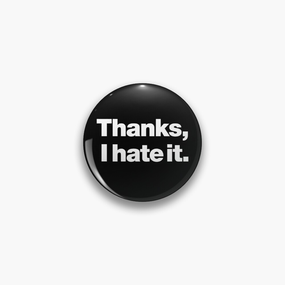 Thanks, I hate it. Pin