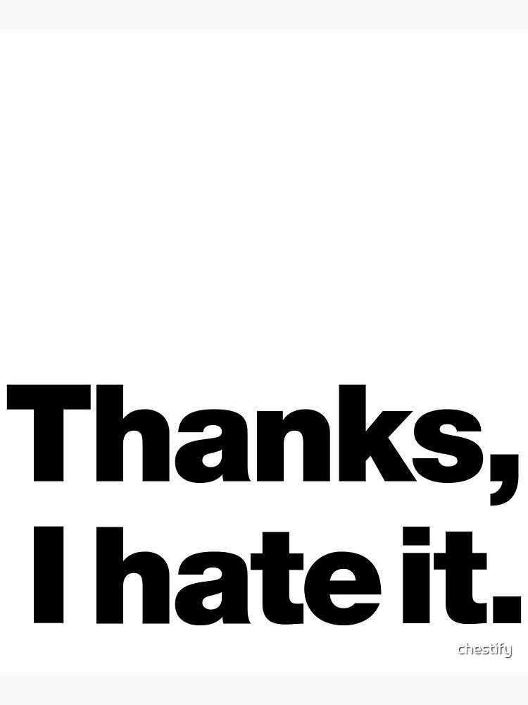 Thanks, I hate it. by chestify
