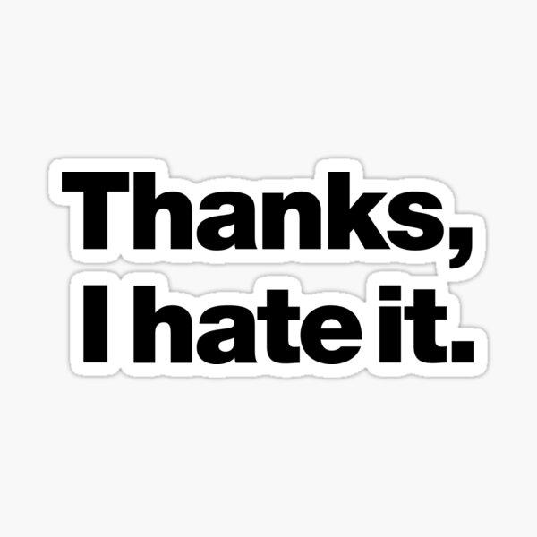 Thanks, I hate it. Sticker