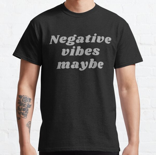 NEGATIVE VIBES MAYBE Classic T-Shirt
