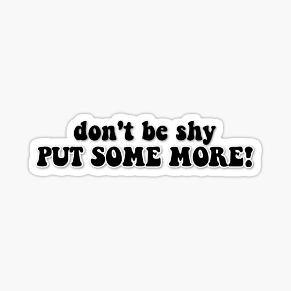 Don't Be Shy Put Some More! Sticker