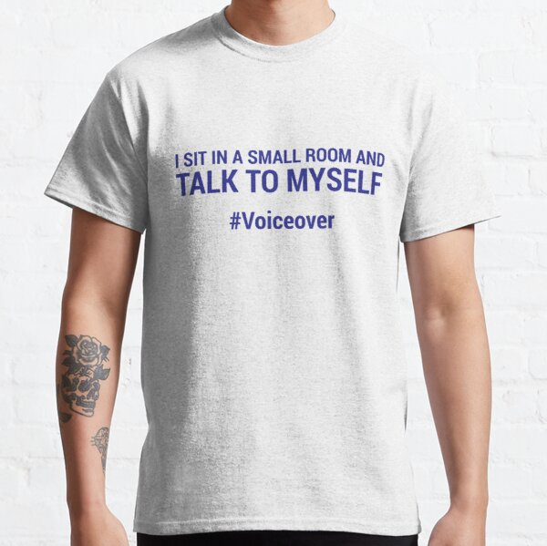 I sit in a small room and talk to myself #voiceover - BLUE Classic T-Shirt