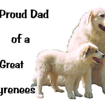 Great Pyrenees Proud Dad  by GreatPyrFancy