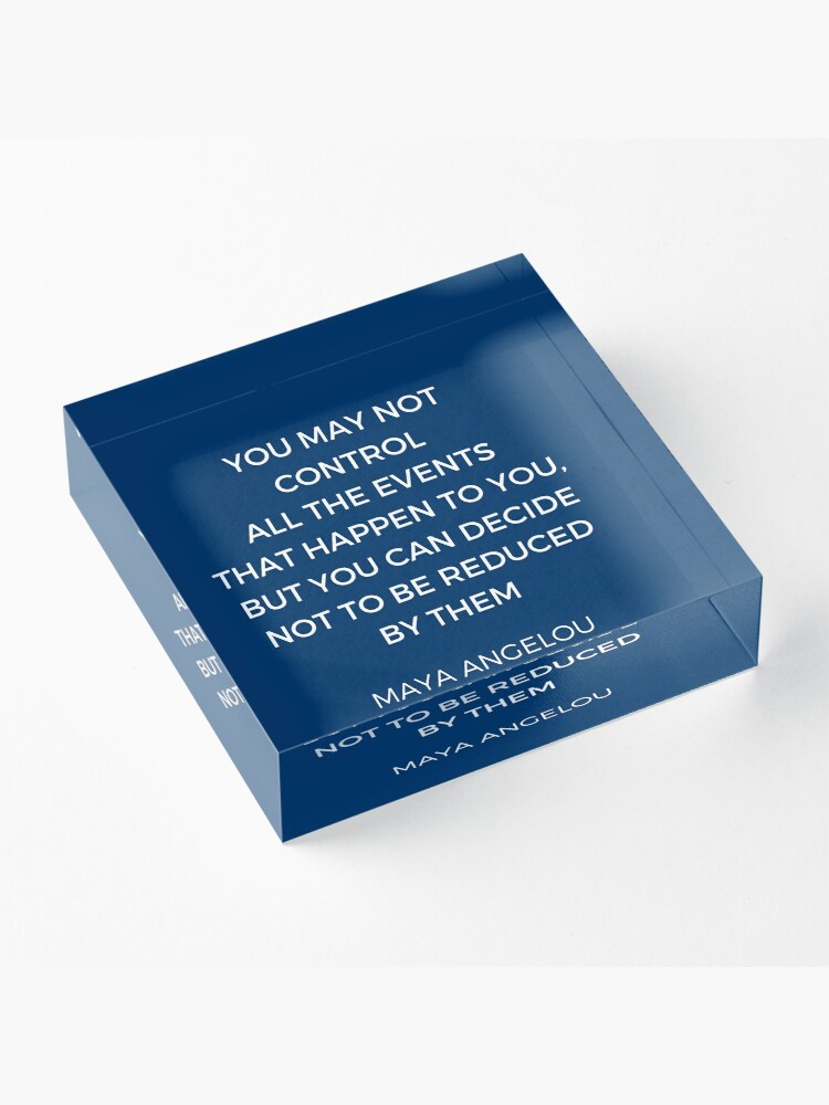 Alternate view of Maya Angelou Inspiration Quotes - You may not control all the events that happen to you but you can decide no to be reduced by them Acrylic Block