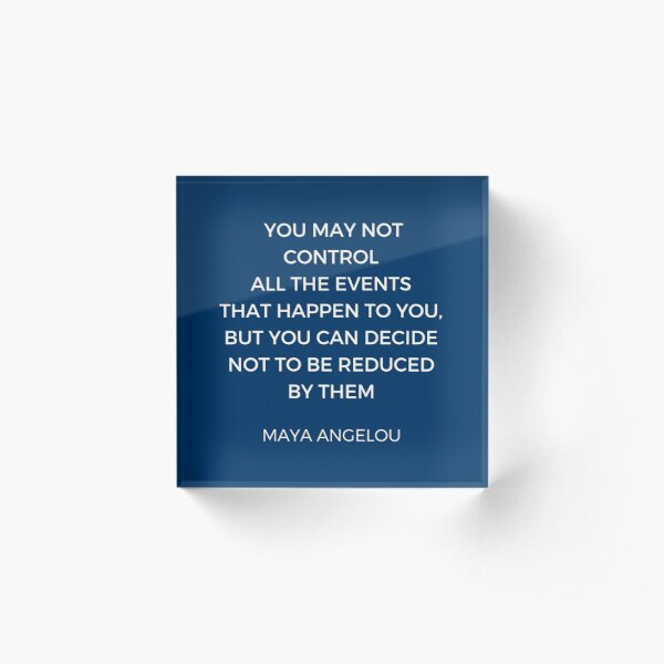 Maya Angelou Inspiration Quotes - You may not control all the events that happen to you but you can decide no to be reduced by them Acrylic Block