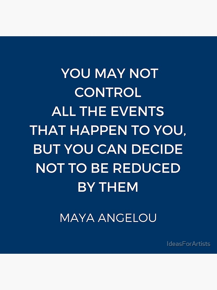 Maya Angelou Inspiration Quotes - You may not control all the events that happen to you but you can decide no to be reduced by them by IdeasForArtists