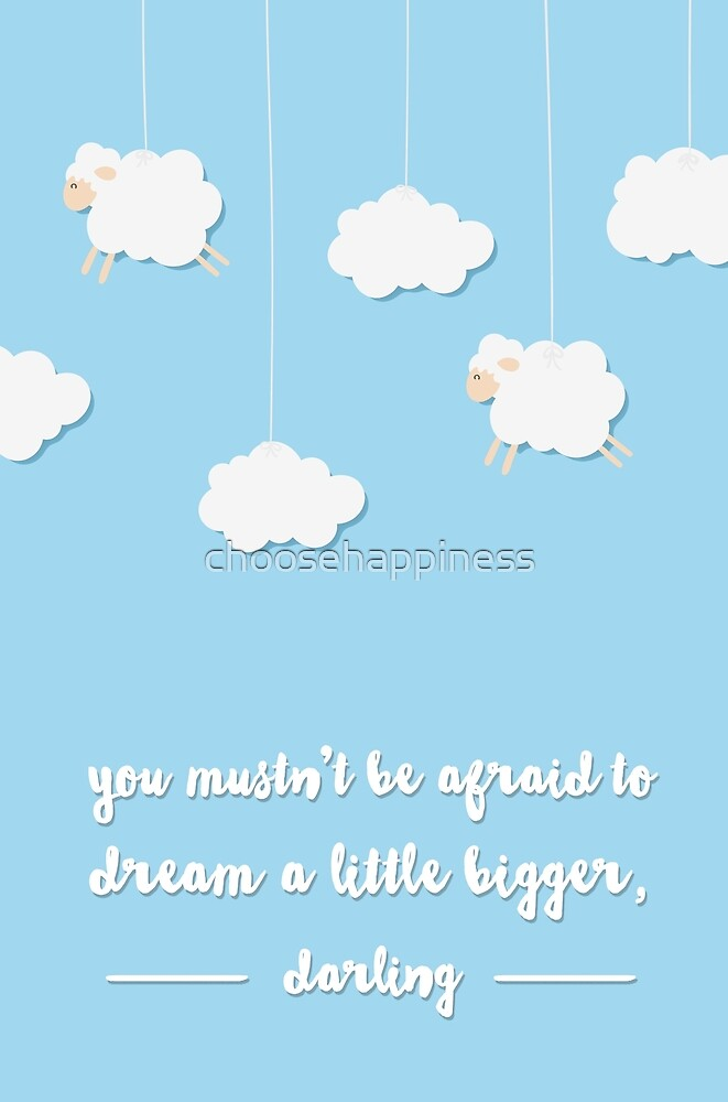 you mustn't be afraid to dream a little bigger darling by choosehappiness
