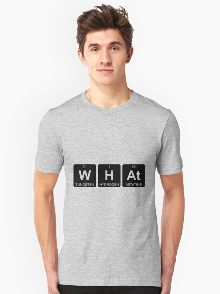 W H At - What - Periodic Table - Chemistry Unisex T-Shirt Front
