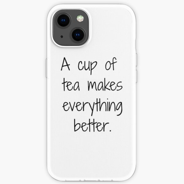 A cup of tea makes everything better iPhone Soft Case