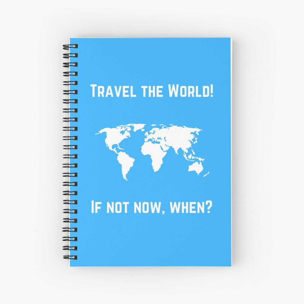 TRAVEL THE WORLD - IF NOT NOW WHEN Spiral Notebook