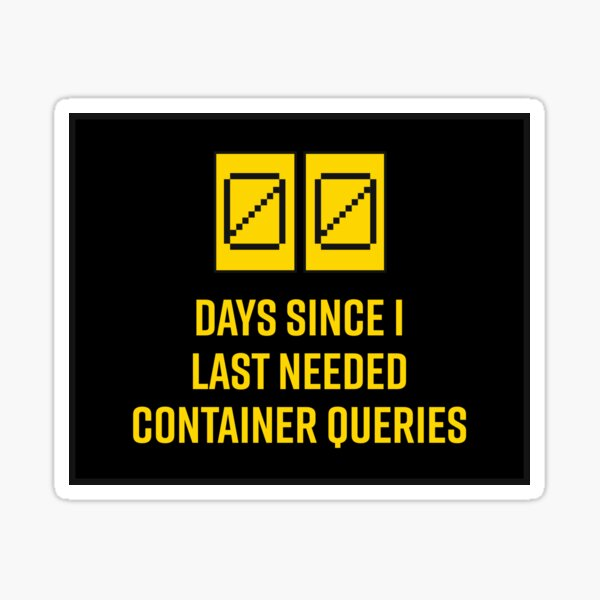 0 days since I last needed container queries sticker Sticker