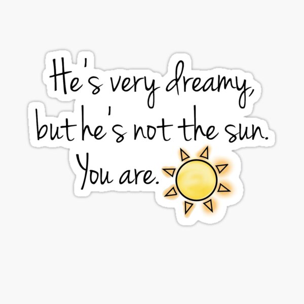 He's very dreamy but he's not the sun. You are. Sticker