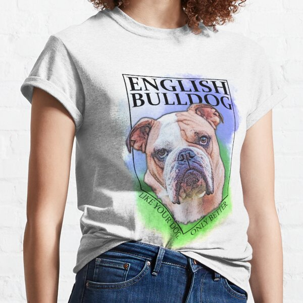 English Bulldog: Like your dog. Only Better. T-shirt Classic T-Shirt