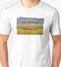 Cant drink gas, Cant eat gas tshirt Unisex T-Shirt