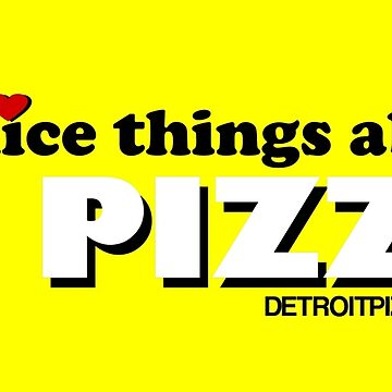 Say Nice Things About Pizza by thedpizzaparty
