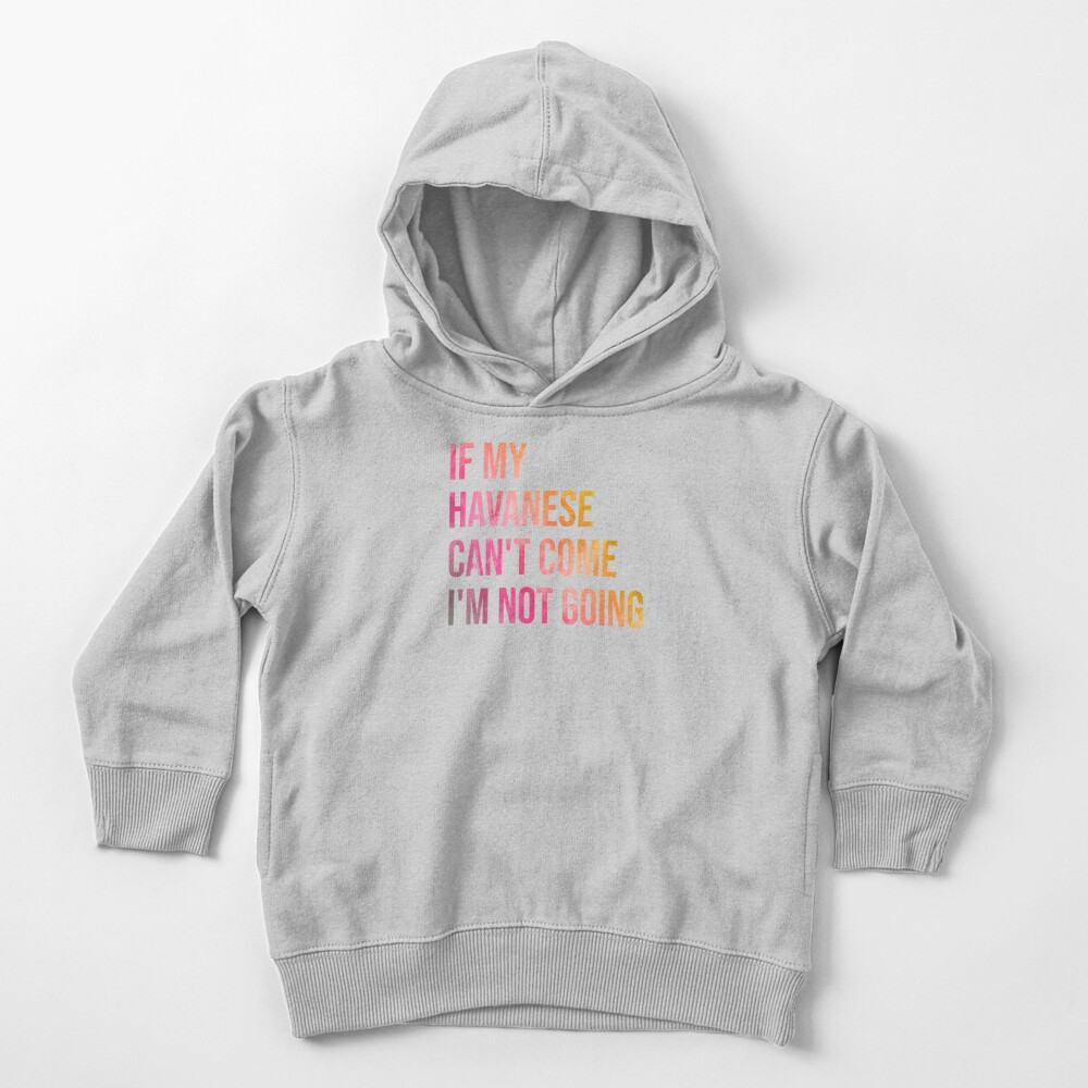 If my Havanese can't come I'm not going Toddler Pullover Hoodie