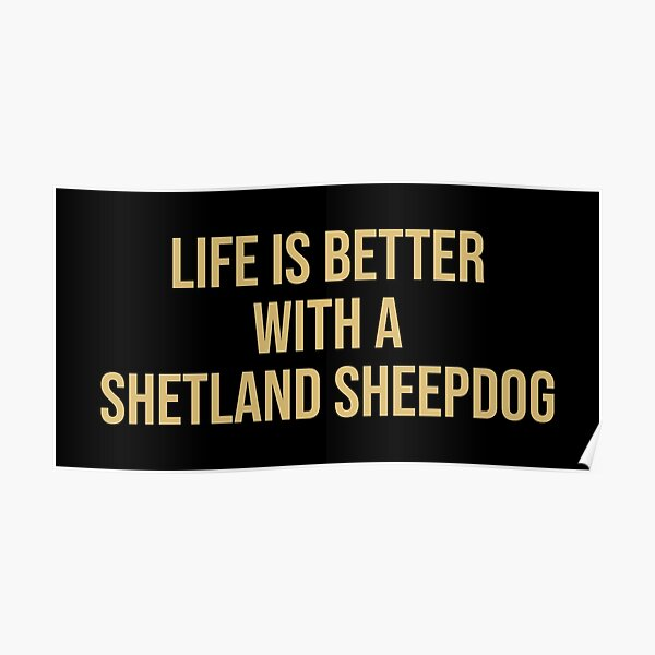 Life is better with a Shetland Sheepdog Quote Poster
