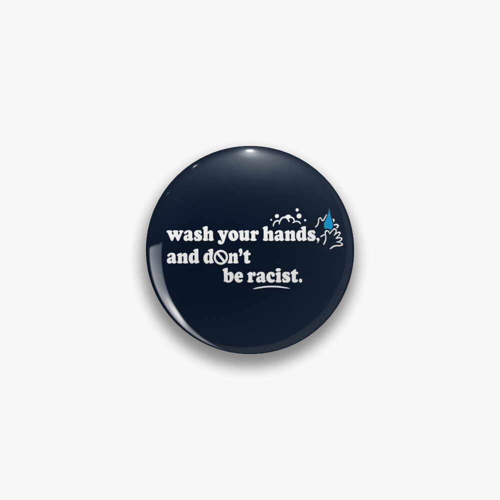Wash Your Hands and Don't Be Racist Pin