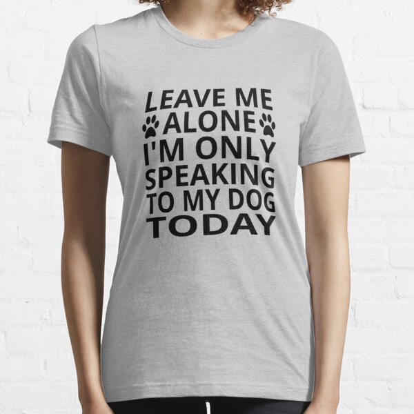 Leave Me Alone. I'm Only Speaking To My Dog Today Essential T-Shirt