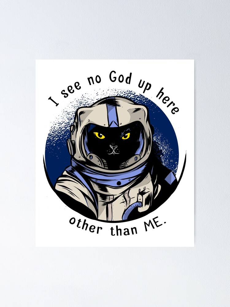 Funny Cat Astrocat I See No God Up Here Other Than Me Poster