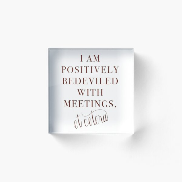 Schitt's Creek Bedeviled with Meetings Quote Acrylic Block