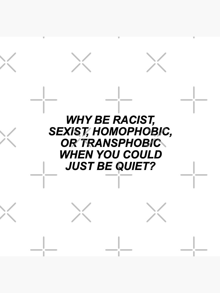 Why Be Racist Sexist Homophobic or Transphobic by skr0201